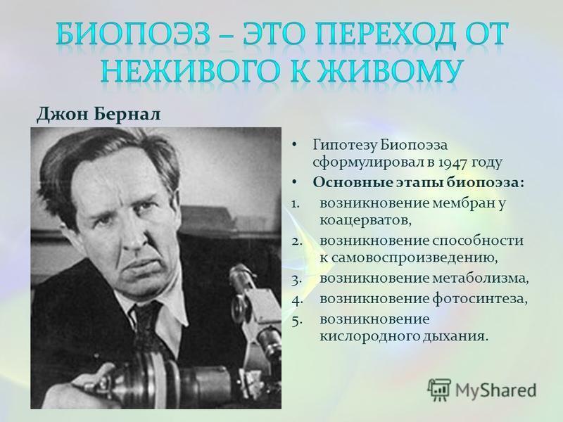 Джон Бернал Гипотезу Биопоэза сформулировал в 1947 году Основные этапы биопоэза: 1. возникновение мембран у коацерватов, 2. возникновение способности к самовоспроизведению, 3. возникновение метаболизма, 4. возникновение фотосинтеза, 5. возникновение