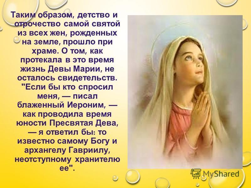 Таким образом, детство и отрочество самой святой из всех жен, рожденных на земле, прошло при храме. О том, как протекала в это время жизнь Девы Марии, не осталось свидетельств.