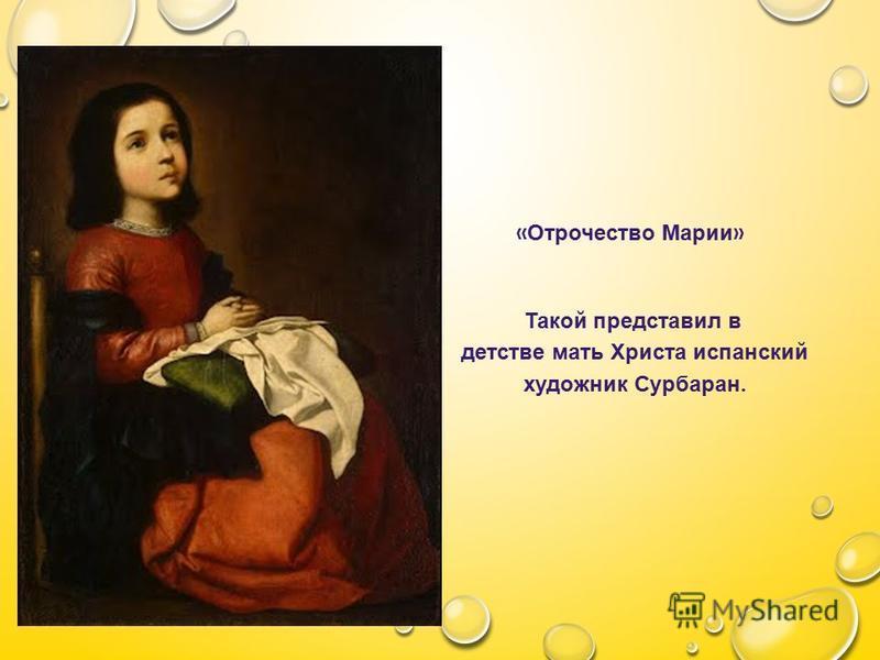 Отрочество Марии « Отрочество Марии » Такой представил в детстве мать Христа испанский художник Сурбаран.