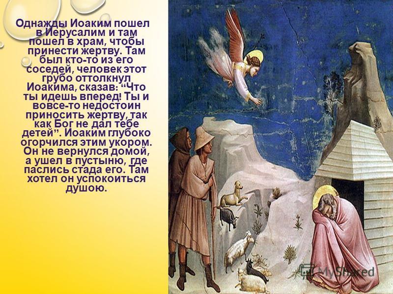 Однажды Иоаким пошел в Иерусалим и там пошел в храм, чтобы принести жертву. Там был кто - то из его соседей, человек этот грубо оттолкнул Иоакима, сказав : Что ты идешь вперед ! Ты и вовсе - то недостоин приносить жертву, так как Бог не дал тебе дете