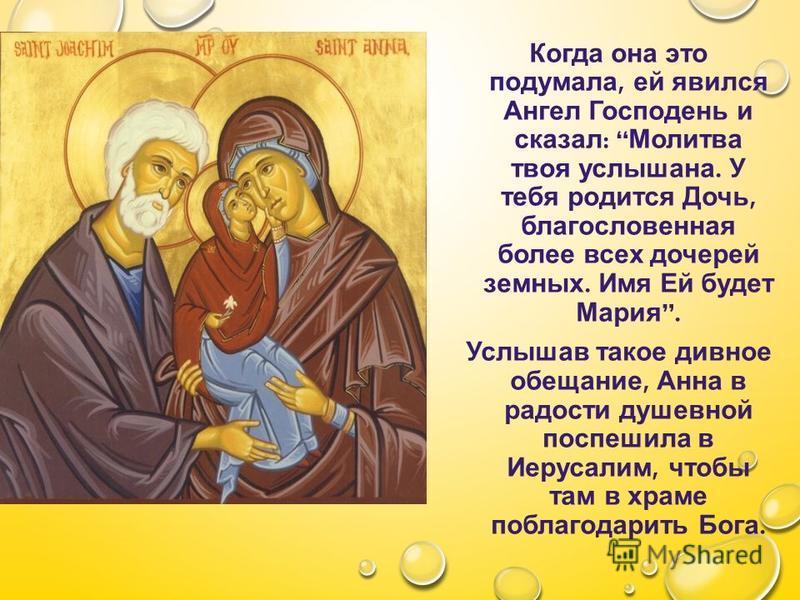 Когда она это подумала, ей явился Ангел Господень и сказал : Молитва твоя услышана. У тебя родится Дочь, благословенная более всех дочерей земных. Имя Ей будет Мария. Услышав такое дивное обещание, Анна в радости душевной поспешила в Иерусалим, чтобы