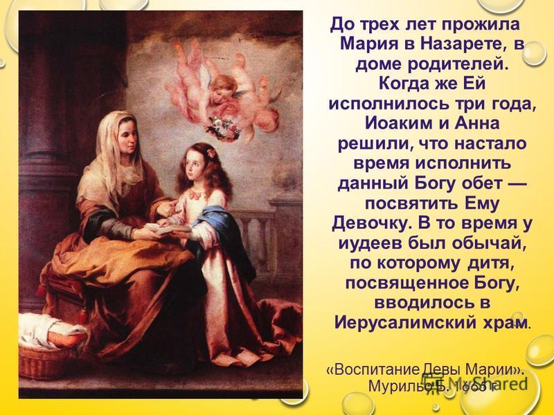 До трех лет прожила Мария в Назарете, в доме родителей. Когда же Ей исполнилось три года, Иоаким и Анна решили, что настало время исполнить данный Богу обет посвятить Ему Девочку. В то время у иудеев был обычай, по которому дитя, посвященное Богу, вв