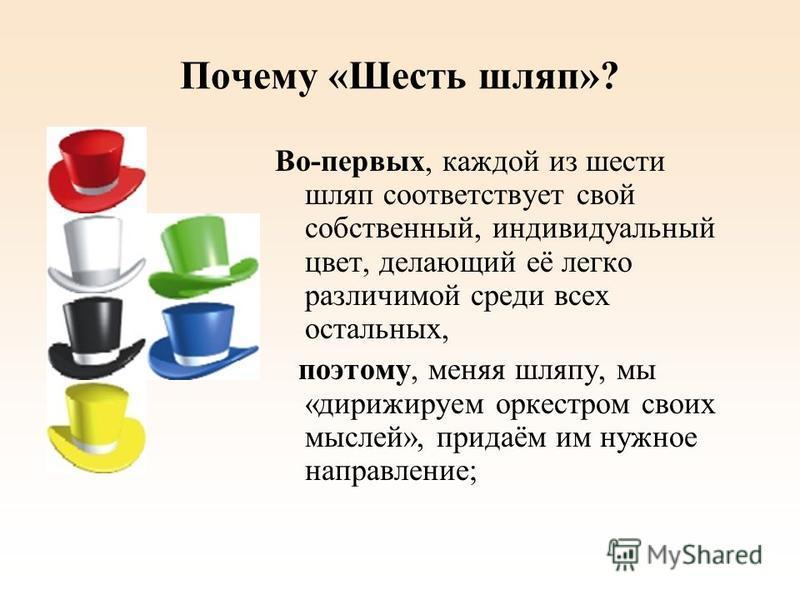 Почему «Шесть шляп»? Во-первых, каждой из шести шляп соответствует свой собственный, индивидуальный цвет, делающий её легко различимой среди всех остальных, поэтому, меняя шляпу, мы «дирижируем оркестром своих мыслей», придаём им нужное направление;