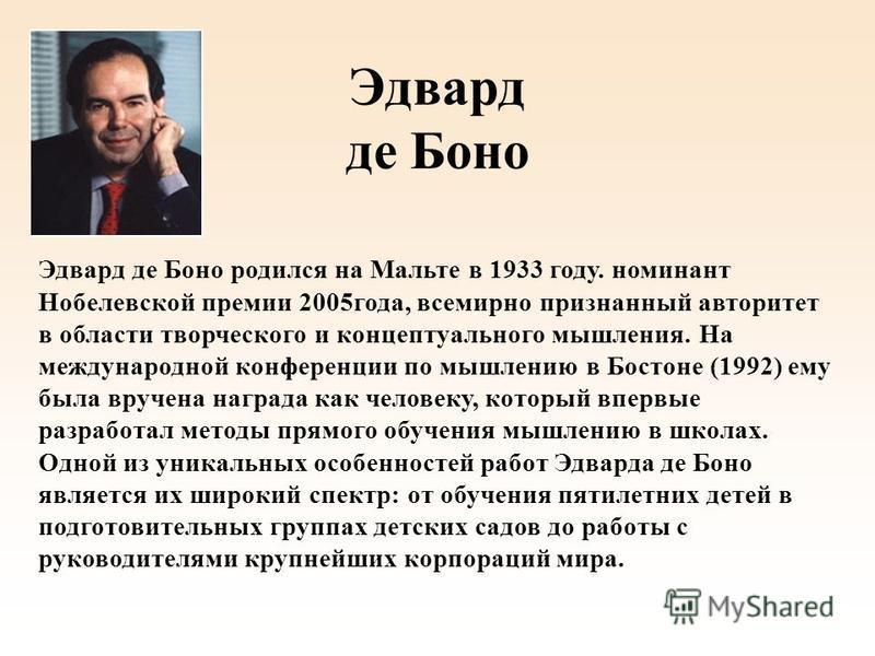 Эдвард де Боно Эдвард де Боно родился на Мальте в 1933 году. номинант Нобелевской премии 2005 года, всемирно признанный авторитет в области творческого и концептуального мышления. На международной конференции по мышлению в Бостоне (1992) ему была вру