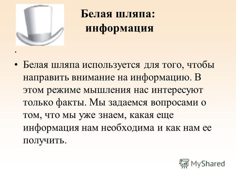 Белая шляпа: информация. Белая шляпа используется для того, чтобы направить внимание на информацию. В этом режиме мышления нас интересуют только факты. Мы задаемся вопросами о том, что мы уже знаем, какая еще информация нам необходима и как нам ее по
