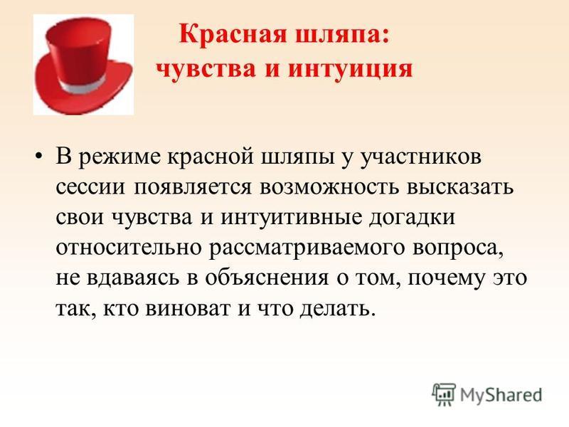 Красная шляпа: чувства и интуиция В режиме красной шляпы у участников сессии появляется возможность высказать свои чувства и интуитивные догадки относительно рассматриваемого вопроса, не вдаваясь в объяснения о том, почему это так, кто виноват и что
