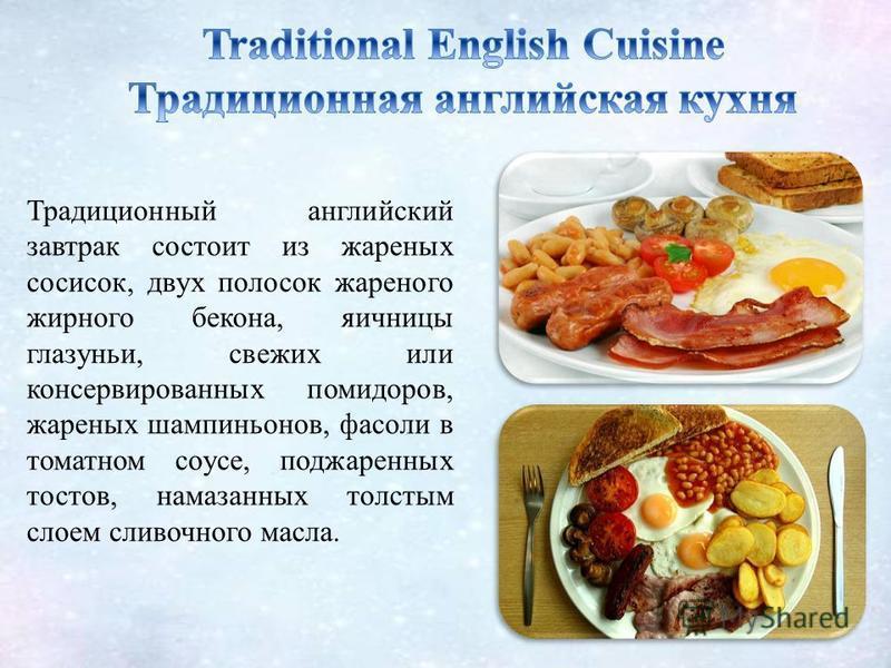 Традиционный английский завтрак состоит из жареных сосисок, двух полосок жареного жирного бекона, яичницы глазуньи, свежих или консервированных помидоров, жареных шампиньонов, фасоли в томатном соусе, поджаренных тостов, намазанных толстым слоем слив