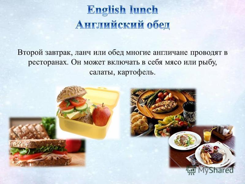 Второй завтрак, ланч или обед многие англичане проводят в ресторанах. Он может включать в себя мясо или рыбу, салаты, картофель.