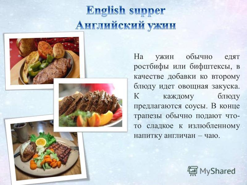 На ужин обычно едят ростбифы или бифштексы, в качестве добавки ко второму блюду идет овощная закуска. К каждому блюду предлагаются соусы. В конце трапезы обычно подают что- то сладкое к излюбленному напитку англичан – чаю.
