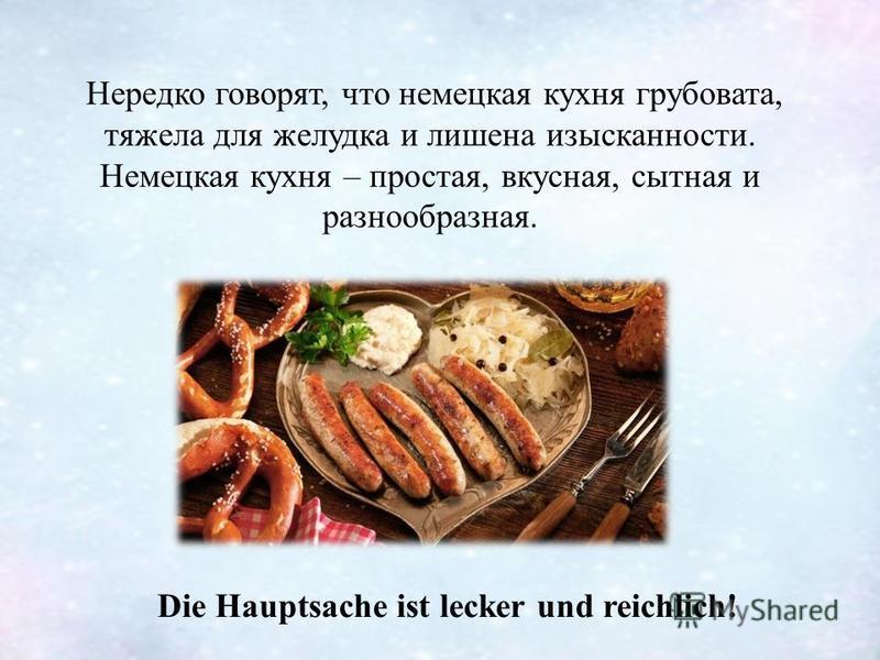 Нередко говорят, что немецкая кухня грубовата, тяжела для желудка и лишена изысканности. Немецкая кухня – простая, вкусная, сытная и разнообразная. Die Hauptsache ist lecker und reichlich!