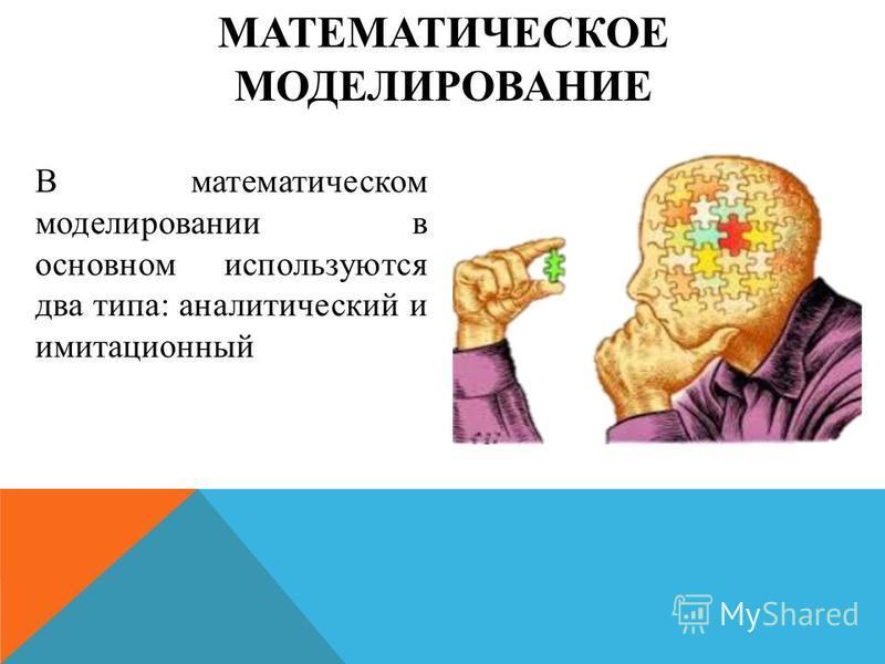 МАТЕМАТИЧЕСКОЕ МОДЕЛИРОВАНИЕ В математическом моделировании в основном используются два типа: аналитический и имитационный