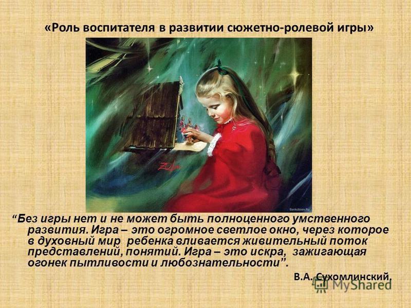 «Роль воспитателя в развитии сюжетно-ролевой игры» Без игры нет и не может быть полноценного умственного развития. Игра – это огромное светлое окно, через которое в духовный мир ребенка вливается живительный поток представлений, понятий. Игра – это и
