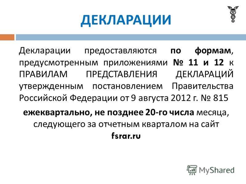 ДЕКЛАРАЦИИ Декларации предоставляются по формам, предусмотренным приложениями 11 и 12 к ПРАВИЛАМ ПРЕДСТАВЛЕНИЯ ДЕКЛАРАЦИЙ утвержденным постановлением Правительства Российской Федерации от 9 августа 2012 г. 815 ежеквартально, не позднее 20- го числа м