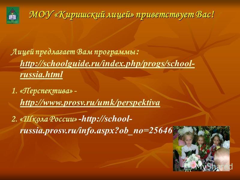 МОУ «Киришский лицей» приветствует Вас! Лицей предлагает Вам программы : http://schoolguide.ru/index.php/progs/school- russia.html http://schoolguide.ru/index.php/progs/school- russia.html 1. «Перспектива» - http://www.prosv.ru/umk/perspektiva http:/