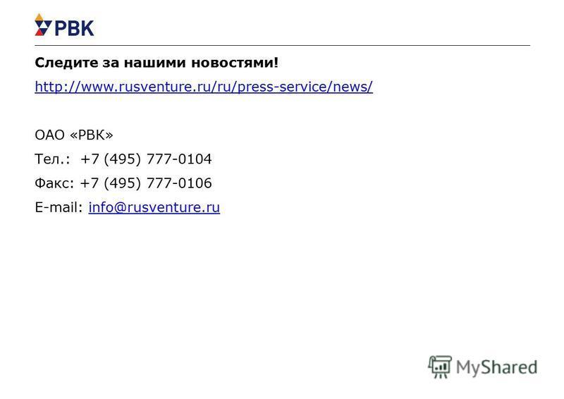 Следите за нашими новостями! http://www.rusventure.ru/ru/press-service/news/ ОАО «РВК» Тел.: +7 (495) 777-0104 Факс: +7 (495) 777-0106 E-mail: info@rusventure.ru http://www.rusventure.ru/ru/press-service/news/info@rusventure.ru