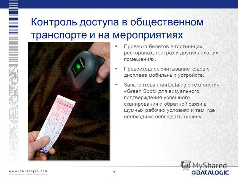 Контроль доступа в общественном транспорте и на мероприятиях Проверка билетов в гостиницах, ресторанах, театрах и других похожих помещениях. Превосходное считывание кодов с дисплеев мобильных устройств. Запатентованная Datalogic технология «Green Spo