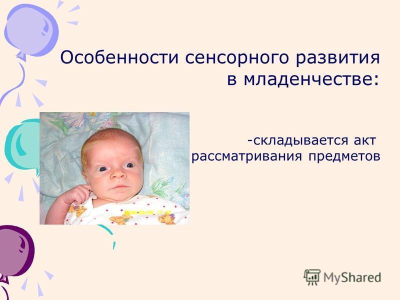 Особенности сенсорного развития в младенчестве: -складывается акт рассматривания предметов