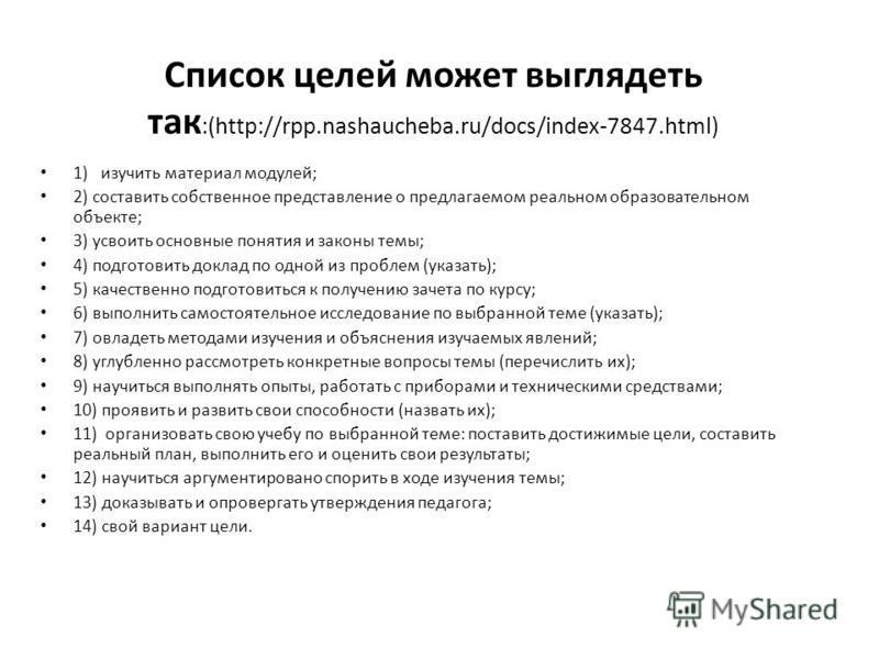 Список целей может выглядеть так :(http://rpp.nashaucheba.ru/docs/index-7847.html) 1) изучить материал модулей; 2) составить собственное представление о предлагаемом реальном образовательном объекте; 3) усвоить основные понятия и законы темы; 4) подг