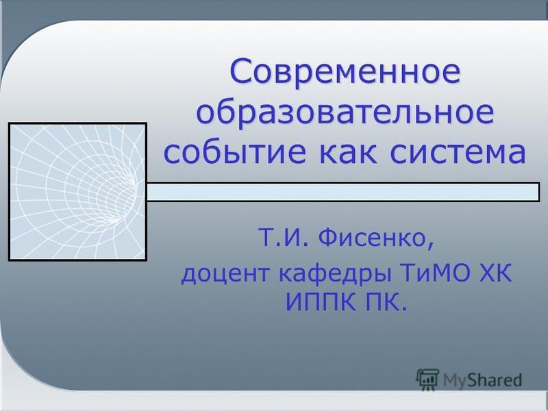 Современное образовательное событие как система Т.И. Фисенко, доцент кафедры ТиМО ХК ИППК ПК.