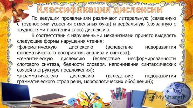 По ведущим проявлениям различают литеральную (связанную с трудностями усвоения отдельных букв) и вербальную (связанную с трудностями прочтения слов) дислексию. В соответствии с нарушенными механизмами принято выделять следующие формы нарушения чтения