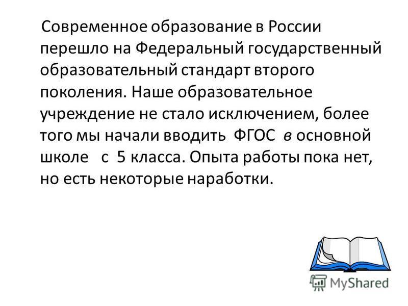 Современное образование в России перешло на Федеральный государственный образовательный стандарт второго поколения. Наше образовательное учреждение не стало исключением, более того мы начали вводить ФГОС в основной школе с 5 класса. Опыта работы пока