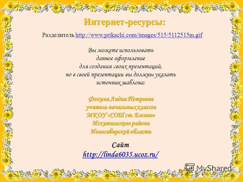 FokinaLida.75@mail.ru Разделитель http://www.prikachi.com/images/515/5112515m.gifhttp://www.prikachi.com/images/515/5112515m.gif Интернет-ресурсы: Вы можете использовать данное оформление для создания своих презентаций, но в своей презентации вы долж