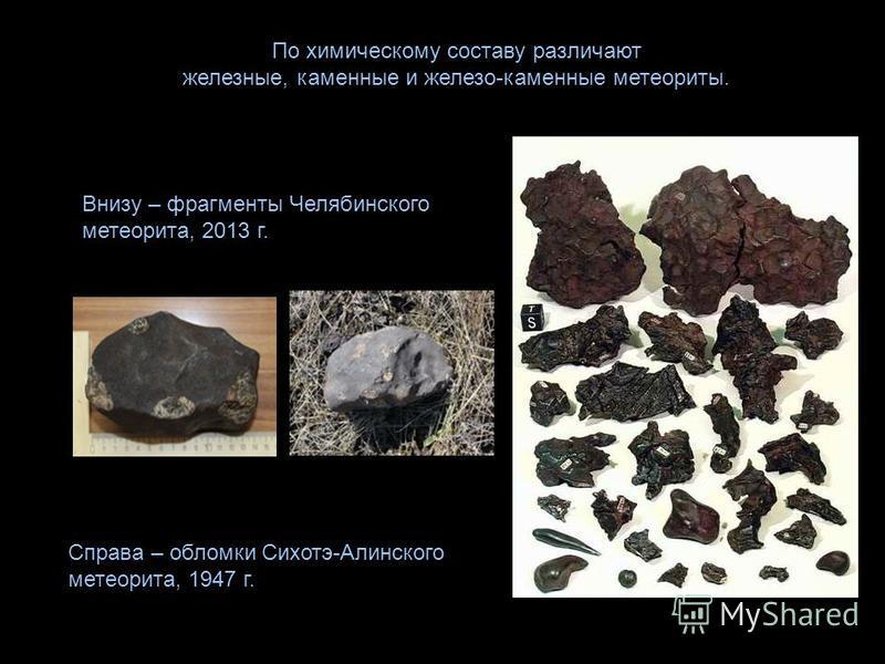 По химическому составу различают железные, каменные и железо-каменные метеориты. Внизу – фрагменты Челябинского метеорита, 2013 г. Справа – обломки Сихотэ-Алинского метеорита, 1947 г.