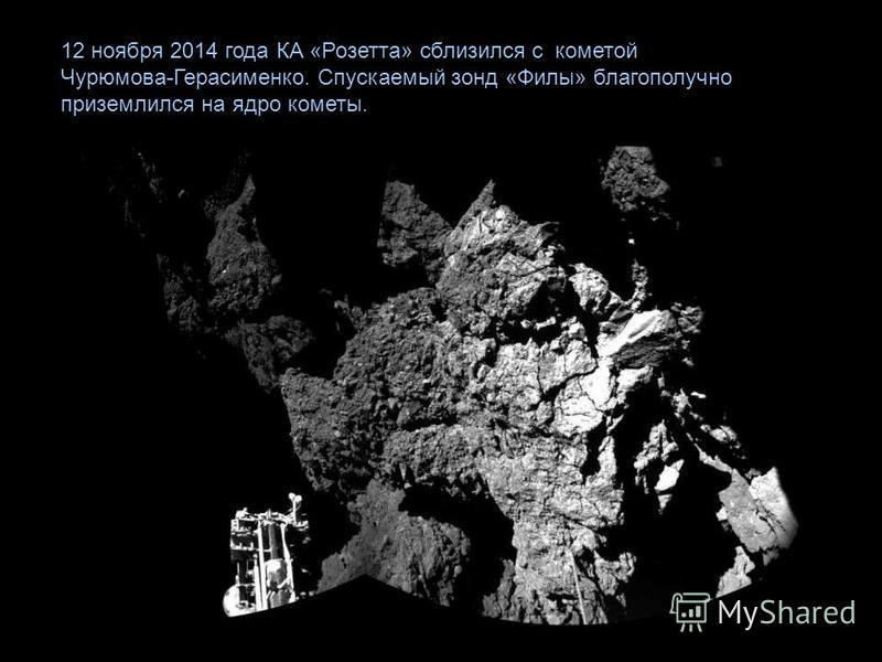 12 ноября 2014 года КА «Розетта» сблизился с кометой Чурюмова-Герасименко. Спускаемый зонд «Филы» благополучно приземлился на ядро кометы.