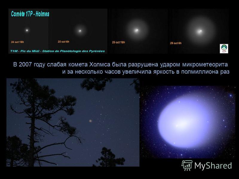 В 2007 году слабая комета Холмса была разрушена ударом микрометеорита и за несколько часов увеличила яркость в полмиллиона раз