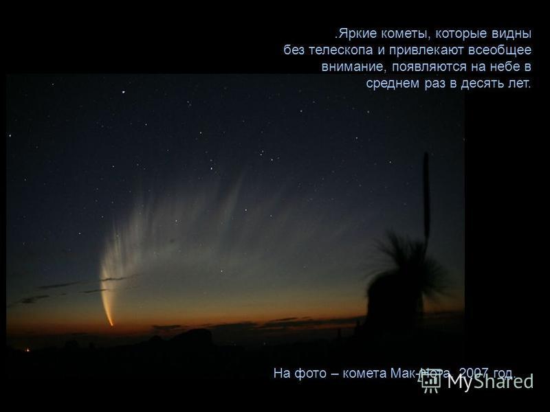 . Яркие кометы, которые видны без телескопа и привлекают всеобщее внимание, появляются на небе в среднем раз в десять лет. На фото – комета Мак-Нота, 2007 год.