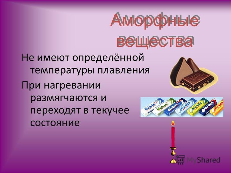Аморфные вещества Не имеют определённой температуры плавления При нагревании размягчаются и переходят в текучее состояние