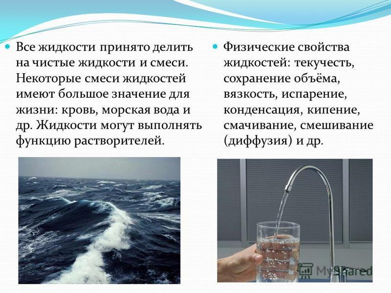Все жидкости принято делить на чистые жидкости и смеси. Некоторые смеси жидкостей имеют большое значение для жизни: кровь, морская вода и др. Жидкости могут выполнять функцию растворителей. Физические свойства жидкостей: текучесть, сохранение объёма,