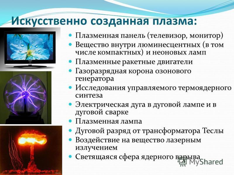 Искусственно созданная плазма: Плазменная панель (телевизор, монитор) Вещество внутри люминесцентных (в том числе компактных) и неоновых ламп Плазменные ракетные двигатели Газоразрядная корона озонового генератора Исследования управляемого термоядерн