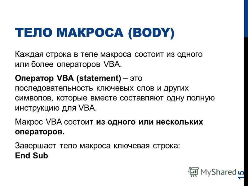 ТЕЛО МАКРОСА (BODY) Каждая строка в теле макроса состоит из одного или более операторов VBA. Оператор VBA (statement) – это последовательность ключевых слов и других символов, которые вместе составляют одну полную инструкцию для VBA. Макрос VBA состо