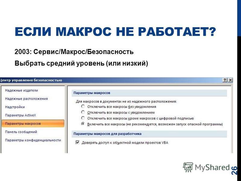 ЕСЛИ МАКРОС НЕ РАБОТАЕТ? 2003: Сервис/Макрос/Безопасность Выбрать средний уровень (или низкий) 26