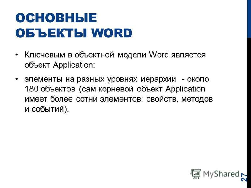 ОСНОВНЫЕ ОБЪЕКТЫ WORD Ключевым в объектной модели Word является объект Application: элементы на разных уровнях иерархии - около 180 объектов (сам корневой объект Application имеет более сотни элементов: свойств, методов и событий). 27