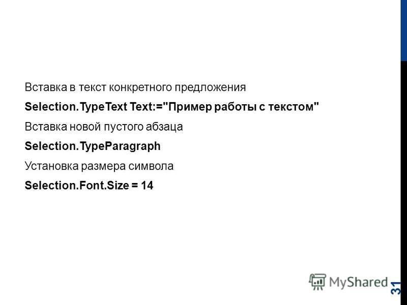 Вставка в текст конкретного предложения Selection.TypeText Text:=Пример работы с текстом Вставка новой пустого абзаца Selection.TypeParagraph Установка размера символа Selection.Font.Size = 14 31