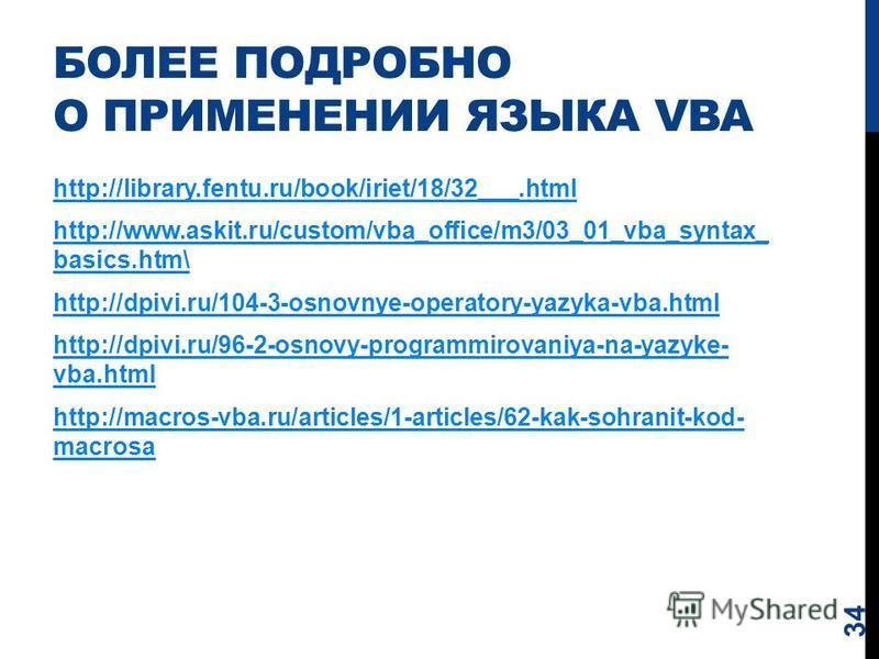 БОЛЕЕ ПОДРОБНО О ПРИМЕНЕНИИ ЯЗЫКА VBA 34 http://library.fentu.ru/book/iriet/18/32___.html http://www.askit.ru/custom/vba_office/m3/03_01_vba_syntax_ basics.htm\ http://dpivi.ru/104-3-osnovnye-operatory-yazyka-vba.html http://dpivi.ru/96-2-osnovy-prog