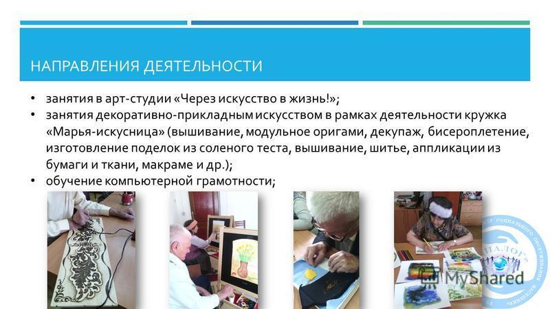 НАПРАВЛЕНИЯ ДЕЯТЕЛЬНОСТИ занятия в арт - студии « Через искусство в жизнь !»; занятия декоративно - прикладным искусством в рамках деятельности кружка « Марья - искусница » ( вышивание, модульное оригами, декупаж, бисероплетение, изготовление поделок