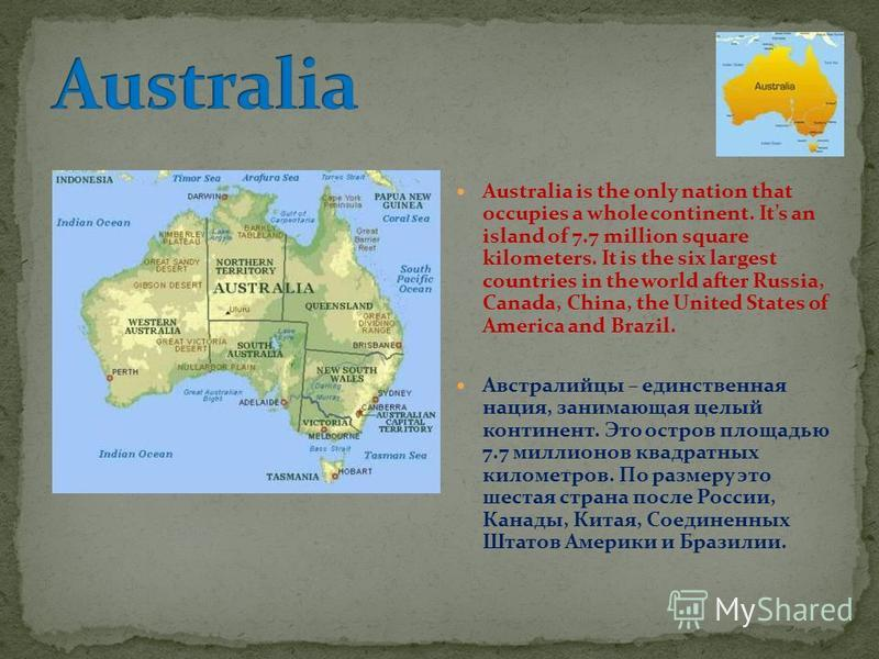 Australia is the only nation that occupies a whole continent. Its an island of 7.7 million square kilometers. It is the six largest countries in the world after Russia, Canada, China, the United States of America and Brazil. Австралийцы – единственна