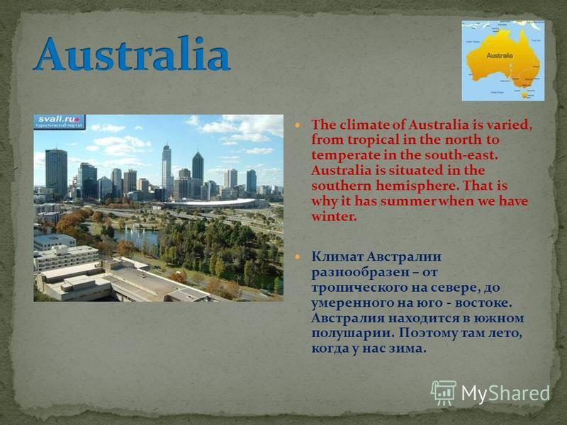 The climate of Australia is varied, from tropical in the north to temperate in the south-east. Australia is situated in the southern hemisphere. That is why it has summer when we have winter. Климат Австралии разнообразен – от тропического на севере,