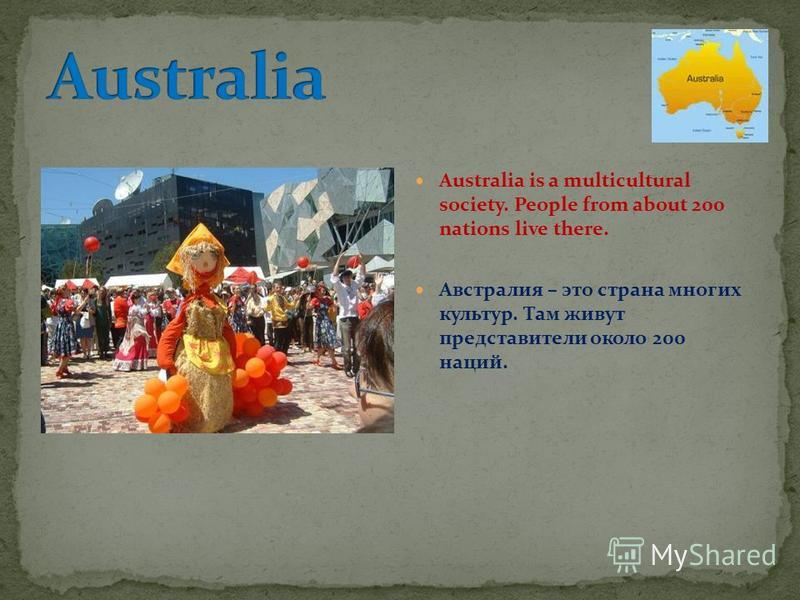 Australia is a multicultural society. People from about 200 nations live there. Австралия – это страна многих культур. Там живут представители около 200 наций.