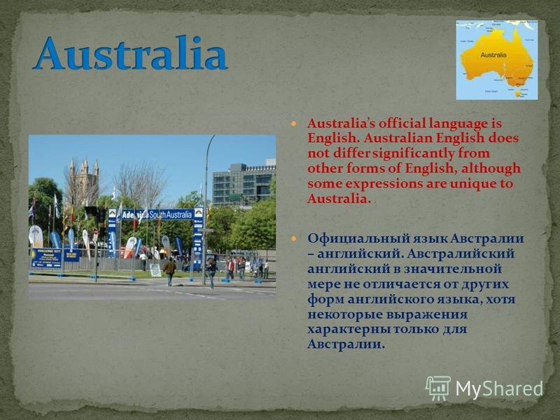 Australias official language is English. Australian English does not differ significantly from other forms of English, although some expressions are unique to Australia. Официальный язык Австралии – английский. Австралийский английский в значительной