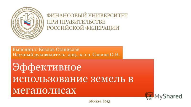 Выполнил: Козлов Станислав Научный руководитель: доц., к.э.н. Савина О.Н. Эффективное использование земель в мегаполисах Москва 2013