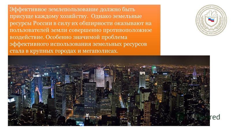 Эффективное землепользование должно быть присуще каждому хозяйству. Однако земельные ресурсы России в силу их обширности оказывают на пользователей земли совершенно противоположное воздействие. Особенно значимой проблема эффективного использования зе