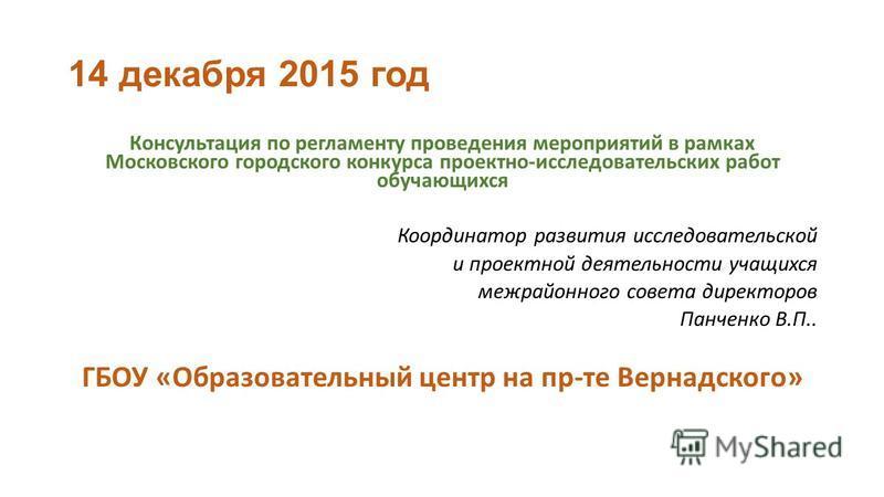 14 декабря 2015 год Консультация по регламенту проведения мероприятий в рамках Московского городского конкурса проектно-исследовательских работ обучающихся Координатор развития исследовательской и проектной деятельности учащихся межрайонного совета д