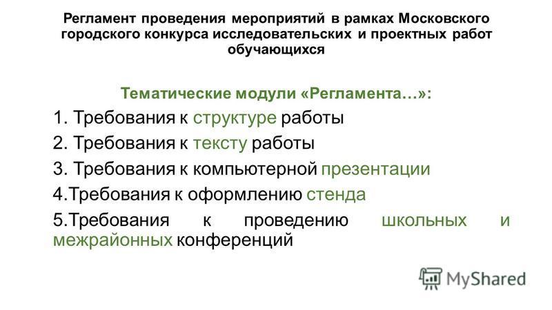 Регламент проведения мероприятий в рамках Московского городского конкурса исследовательских и проектных работ обучающихся Тематические модули «Регламента…»: 1. Требования к структуре работы 2. Требования к тексту работы 3. Требования к компьютерной п