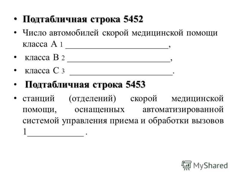 Подтабличная строка 5452 Подтабличная строка 5452 Число автомобилей скорой медицинской помощи класса А 1 ______________________, класса В 2 ______________________, класса С 3 ______________________. Подтабличная строка 5453 станций (отделений) скорой