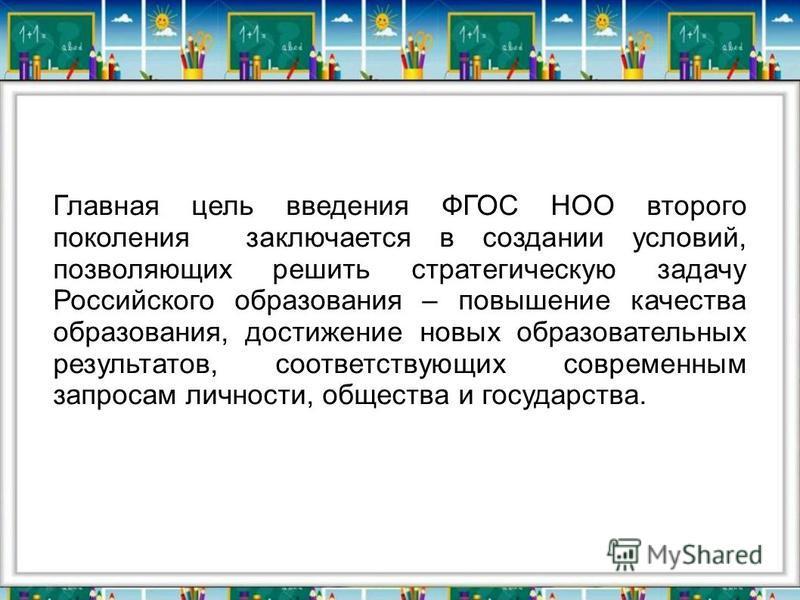 Главная цель введения ФГОС НОО второго поколения заключается в создании условий, позволяющих решить стратегическую задачу Российского образования – повышение качества образования, достижение новых образовательных результатов, соответствующих современ