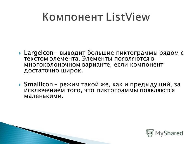 LargeIcon – выводит большие пиктограммы рядом с текстом элемента. Элементы появляются в многоколоночном варианте, если компонент достаточно широк. SmallIcon – режим такой же, как и предыдущий, за исключением того, что пиктограммы появляются маленьким
